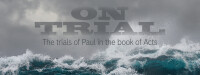ON TRIAL - The Trials of the Apostle Paul in the Book of Acts