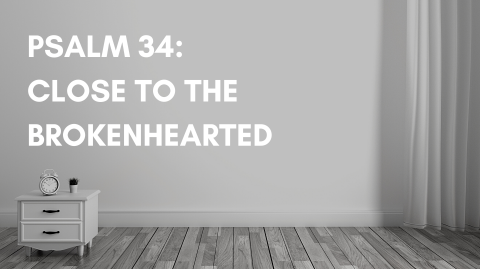 Psalm 34: Close To The Brokenhearted