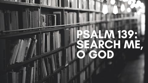 Psalm 139: Search Me, O God